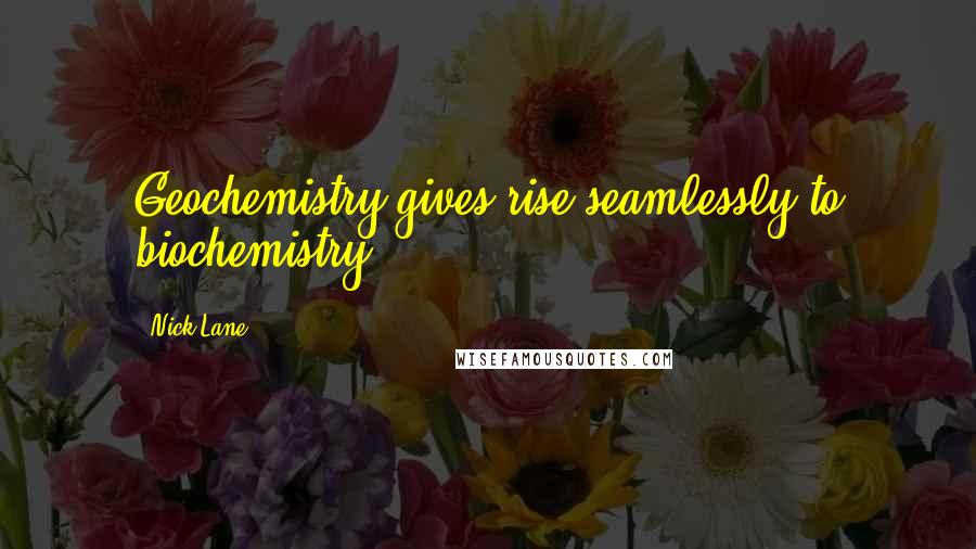 Nick Lane quotes: Geochemistry gives rise seamlessly to biochemistry.