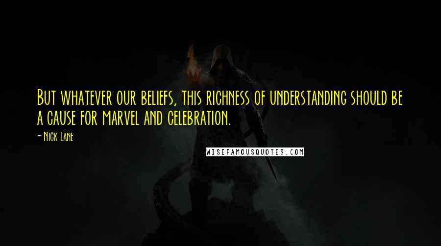 Nick Lane quotes: But whatever our beliefs, this richness of understanding should be a cause for marvel and celebration.