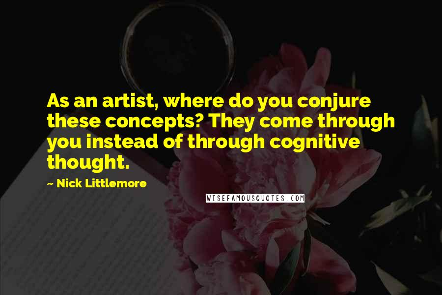 Nick Littlemore quotes: As an artist, where do you conjure these concepts? They come through you instead of through cognitive thought.