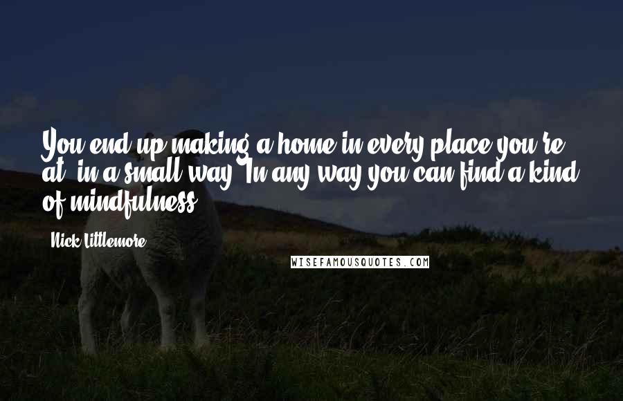 Nick Littlemore quotes: You end up making a home in every place you're at, in a small way. In any way you can find a kind of mindfulness.
