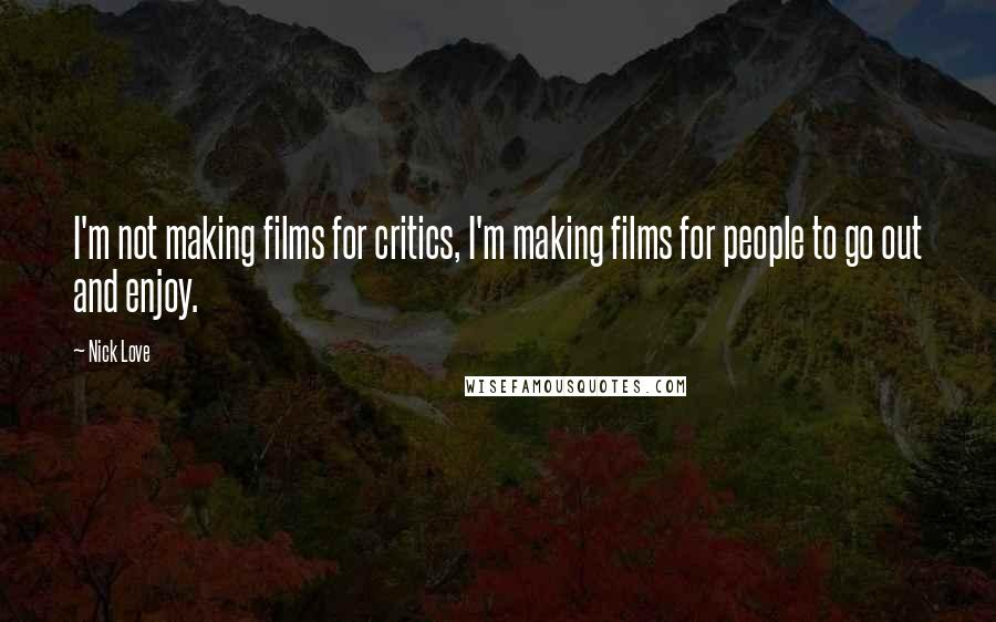 Nick Love quotes: I'm not making films for critics, I'm making films for people to go out and enjoy.