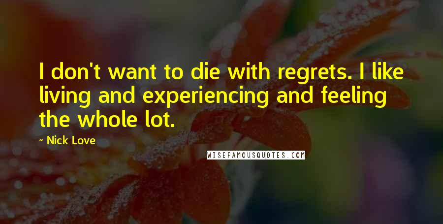 Nick Love quotes: I don't want to die with regrets. I like living and experiencing and feeling the whole lot.