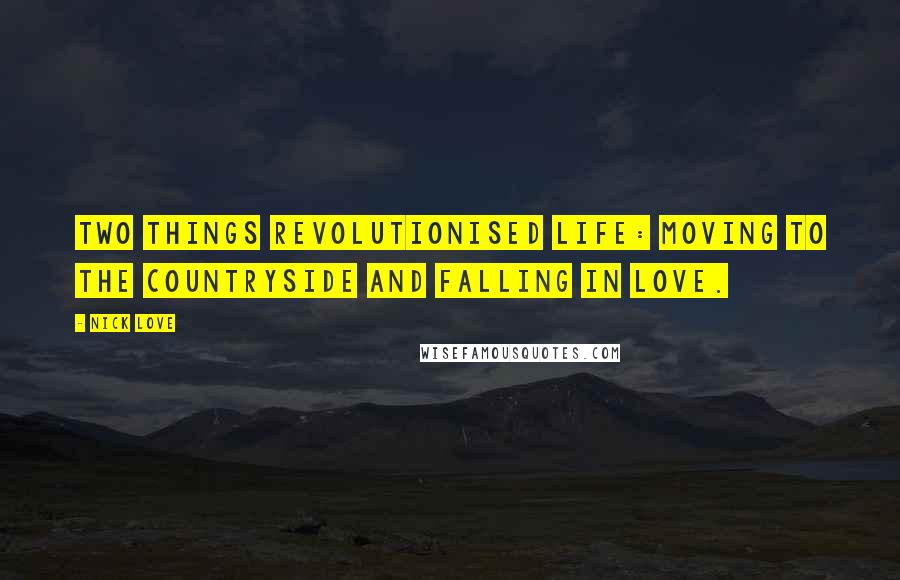 Nick Love quotes: Two things revolutionised life: moving to the countryside and falling in love.
