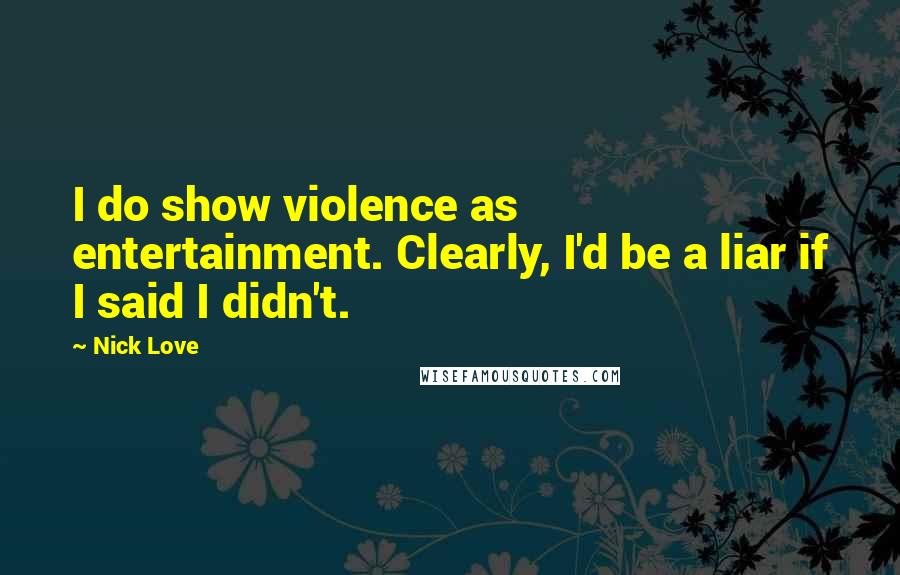 Nick Love quotes: I do show violence as entertainment. Clearly, I'd be a liar if I said I didn't.