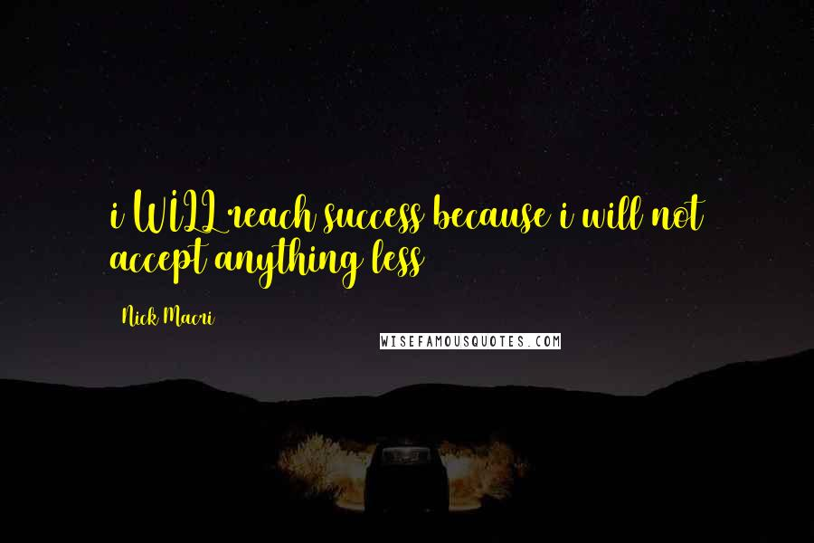 Nick Macri quotes: i WILL reach success because i will not accept anything less