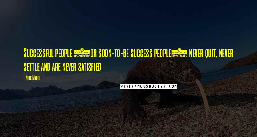 Nick Macri quotes: Successful people (or soon-to-be success people) never quit, never settle and are never satisfied