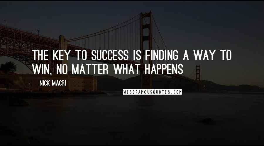 Nick Macri quotes: The Key To Success is finding a way to win, no matter what happens