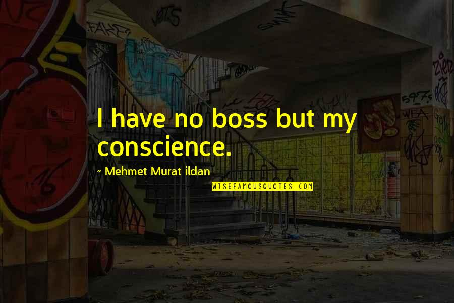 Nick Ortner Quotes By Mehmet Murat Ildan: I have no boss but my conscience.
