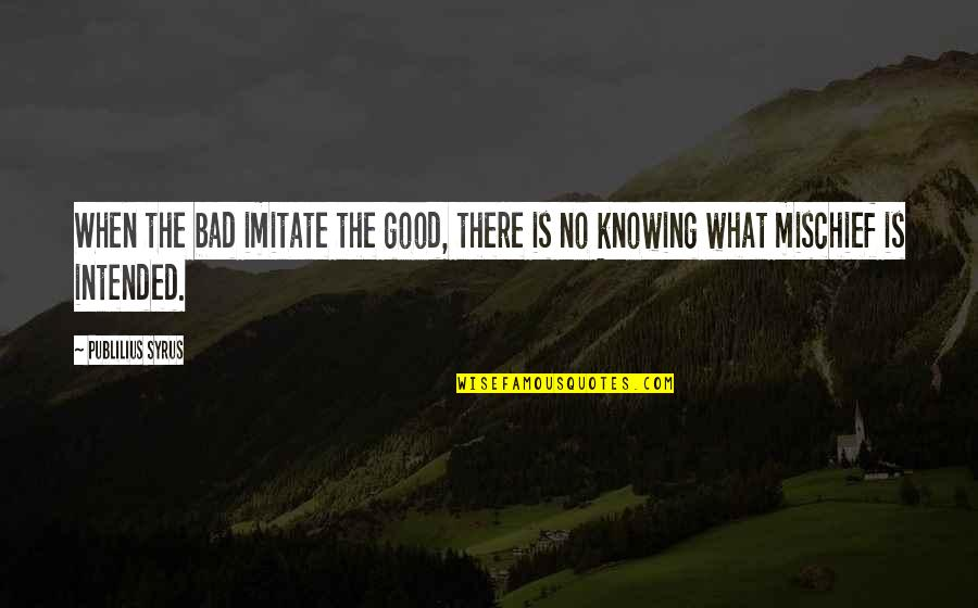 Nick Ortner Quotes By Publilius Syrus: When the bad imitate the good, there is