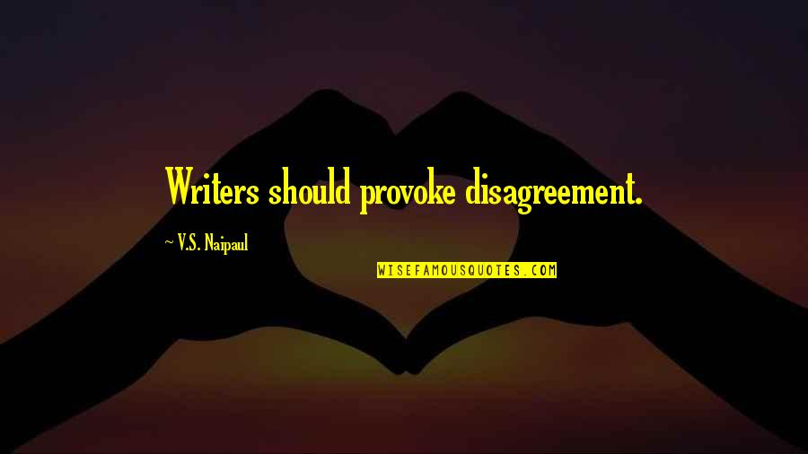 Nick Ortner Quotes By V.S. Naipaul: Writers should provoke disagreement.