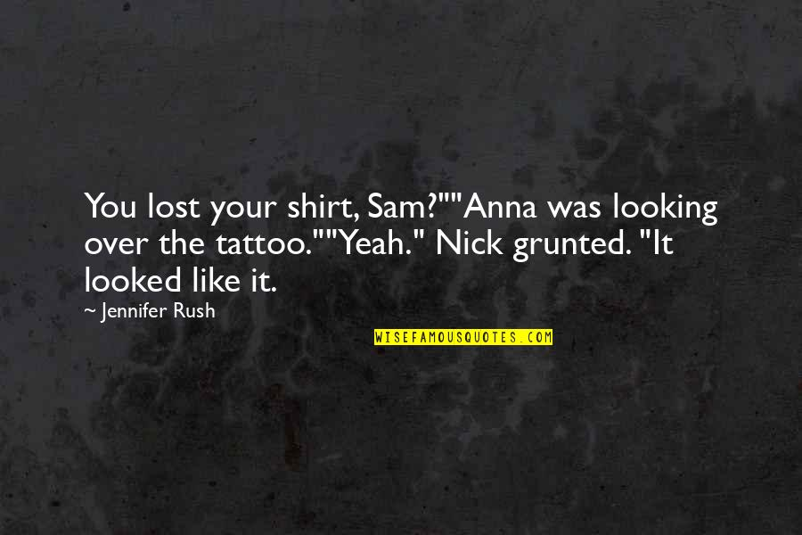 """Nick Quotes By Jennifer Rush: You lost your shirt, Sam?""""""""Anna was looking over"""