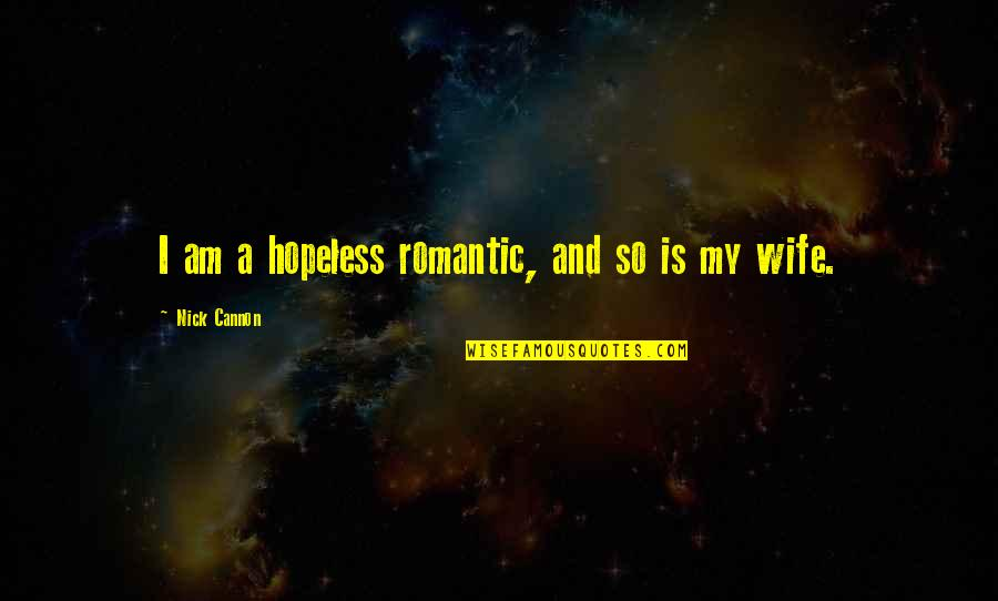 Nick Quotes By Nick Cannon: I am a hopeless romantic, and so is
