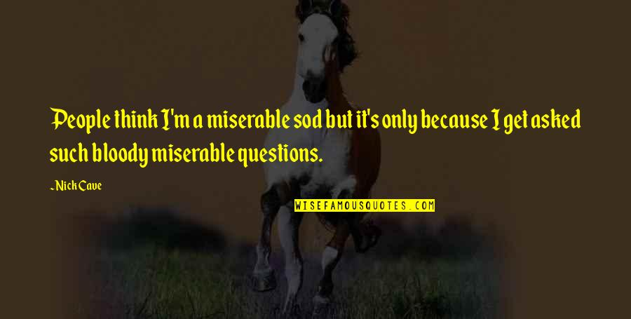 Nick Quotes By Nick Cave: People think I'm a miserable sod but it's