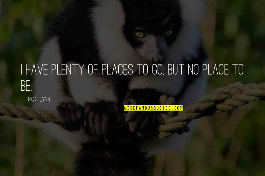 Nick Quotes By Nick Flynn: I have plenty of places to go, but