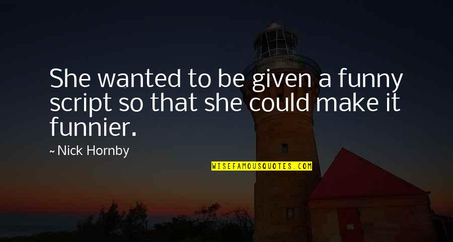 Nick Quotes By Nick Hornby: She wanted to be given a funny script