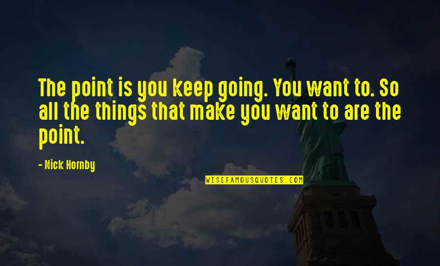 Nick Quotes By Nick Hornby: The point is you keep going. You want