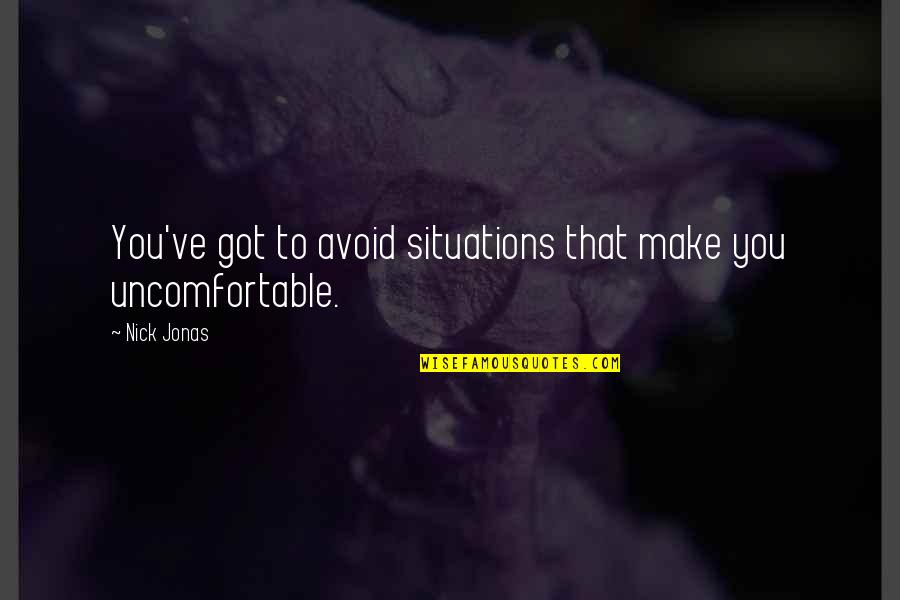 Nick Quotes By Nick Jonas: You've got to avoid situations that make you