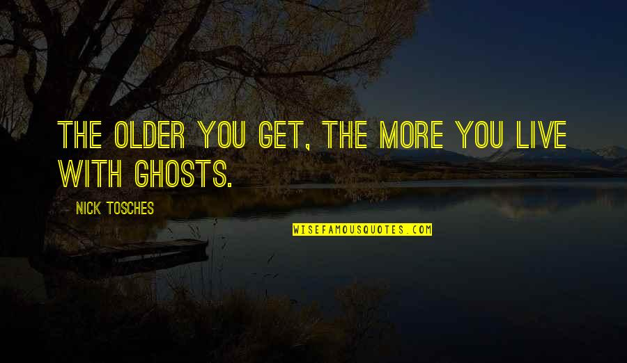 Nick Quotes By Nick Tosches: The older you get, the more you live