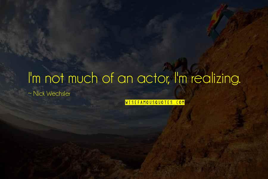 Nick Quotes By Nick Wechsler: I'm not much of an actor, I'm realizing.
