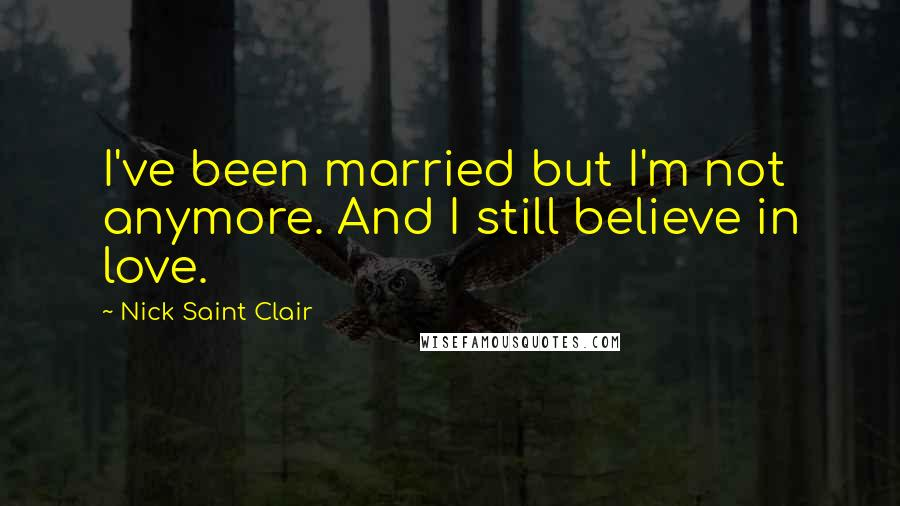 Nick Saint Clair quotes: I've been married but I'm not anymore. And I still believe in love.