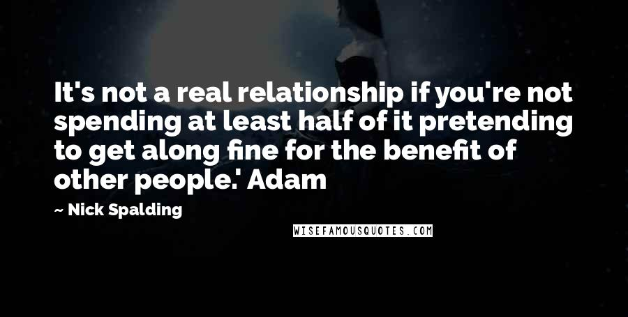 Nick Spalding quotes: It's not a real relationship if you're not spending at least half of it pretending to get along fine for the benefit of other people.' Adam