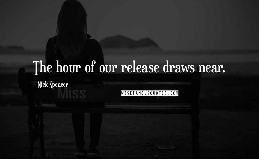 Nick Spencer quotes: The hour of our release draws near.