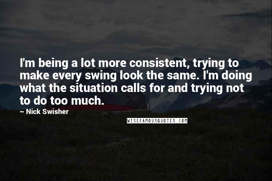 Nick Swisher quotes: I'm being a lot more consistent, trying to make every swing look the same. I'm doing what the situation calls for and trying not to do too much.