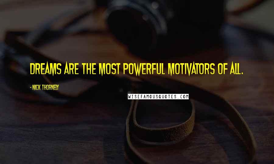 Nick Thornely quotes: Dreams are the most powerful motivators of all.