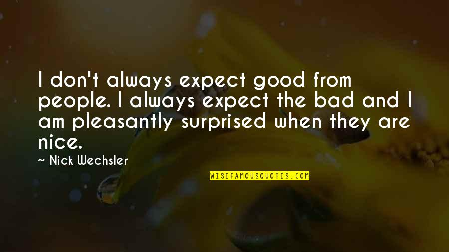 Nick Wechsler Quotes By Nick Wechsler: I don't always expect good from people. I