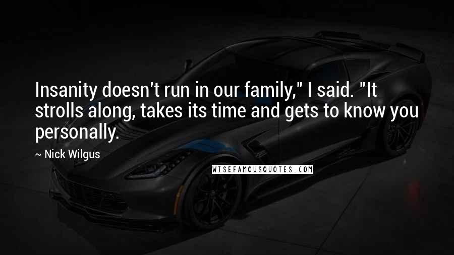 """Nick Wilgus quotes: Insanity doesn't run in our family,"""" I said. """"It strolls along, takes its time and gets to know you personally."""