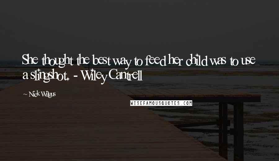 Nick Wilgus quotes: She thought the best way to feed her child was to use a slingshot. - Wiley Cantrell