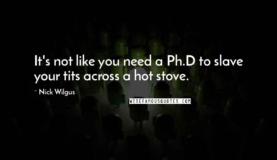 Nick Wilgus quotes: It's not like you need a Ph.D to slave your tits across a hot stove.