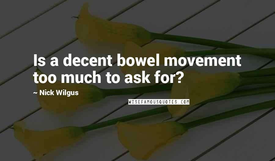 Nick Wilgus quotes: Is a decent bowel movement too much to ask for?