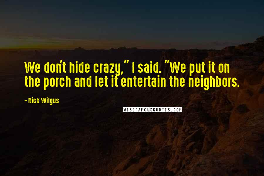"""Nick Wilgus quotes: We don't hide crazy,"""" I said. """"We put it on the porch and let it entertain the neighbors."""