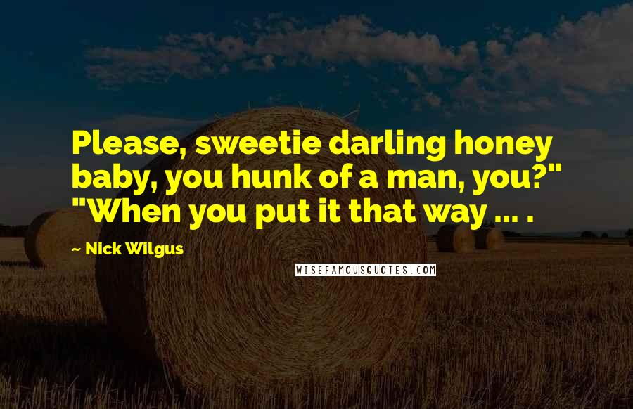 """Nick Wilgus quotes: Please, sweetie darling honey baby, you hunk of a man, you?"""" """"When you put it that way ... ."""