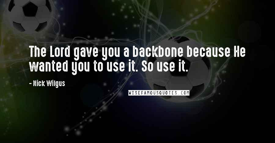 Nick Wilgus quotes: The Lord gave you a backbone because He wanted you to use it. So use it.