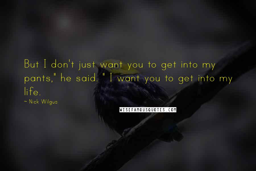 """Nick Wilgus quotes: But I don't just want you to get into my pants,"""" he said. """" I want you to get into my life."""