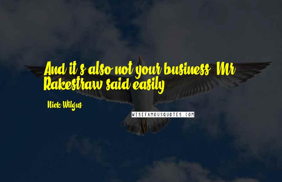 Nick Wilgus quotes: And it's also not your business, Mr. Rakestraw said easily.