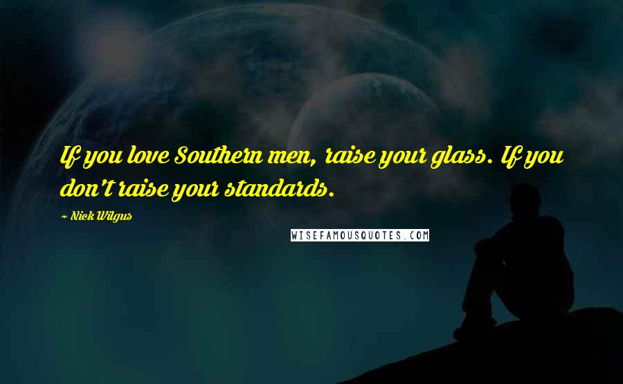 Nick Wilgus quotes: If you love Southern men, raise your glass. If you don't raise your standards.