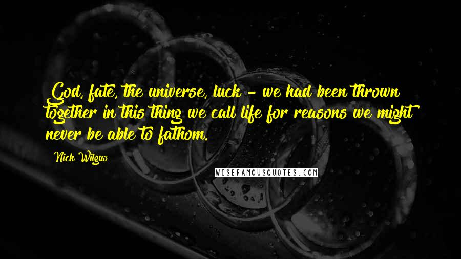 Nick Wilgus quotes: God, fate, the universe, luck - we had been thrown together in this thing we call life for reasons we might never be able to fathom.
