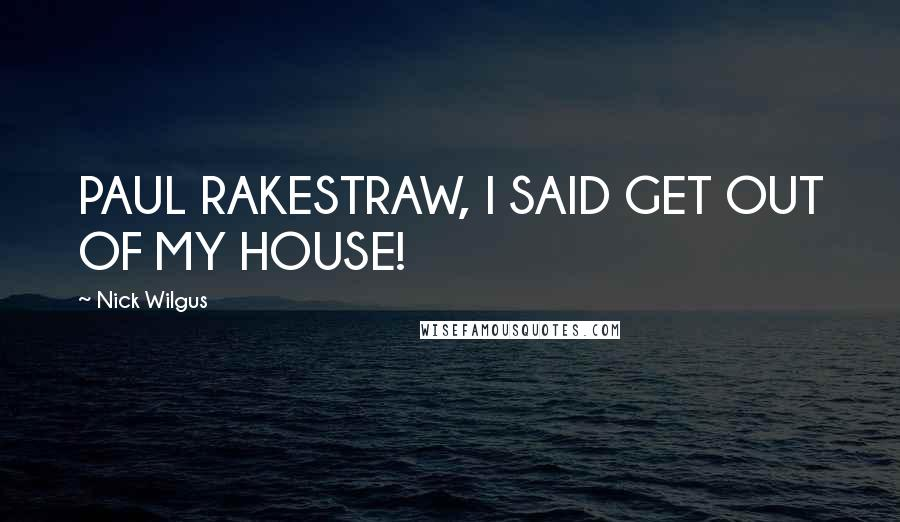 Nick Wilgus quotes: PAUL RAKESTRAW, I SAID GET OUT OF MY HOUSE!