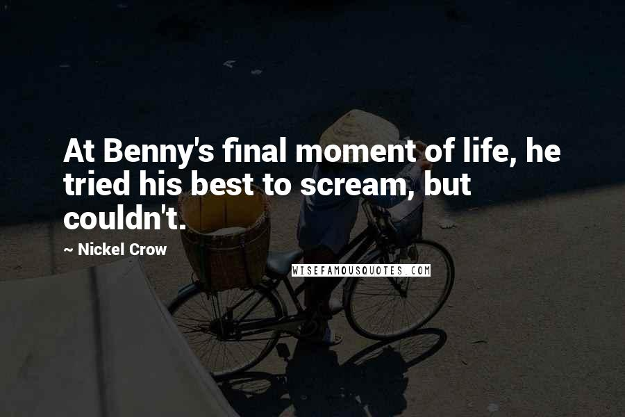 Nickel Crow quotes: At Benny's final moment of life, he tried his best to scream, but couldn't.