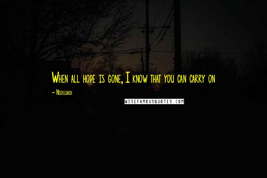 Nickelback quotes: When all hope is gone, I know that you can carry on