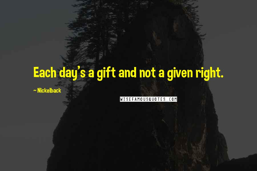 Nickelback quotes: Each day's a gift and not a given right.