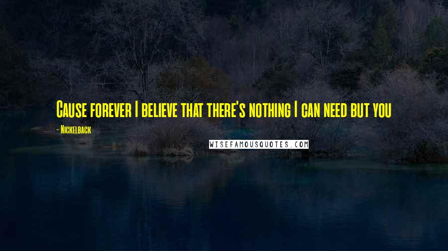 Nickelback quotes: Cause forever I believe that there's nothing I can need but you