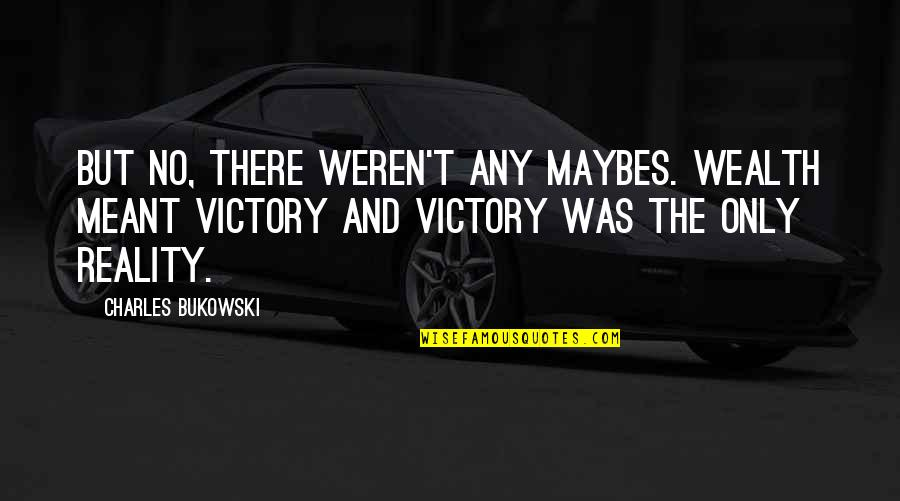 Nickleby Quotes By Charles Bukowski: But no, there weren't any maybes. Wealth meant