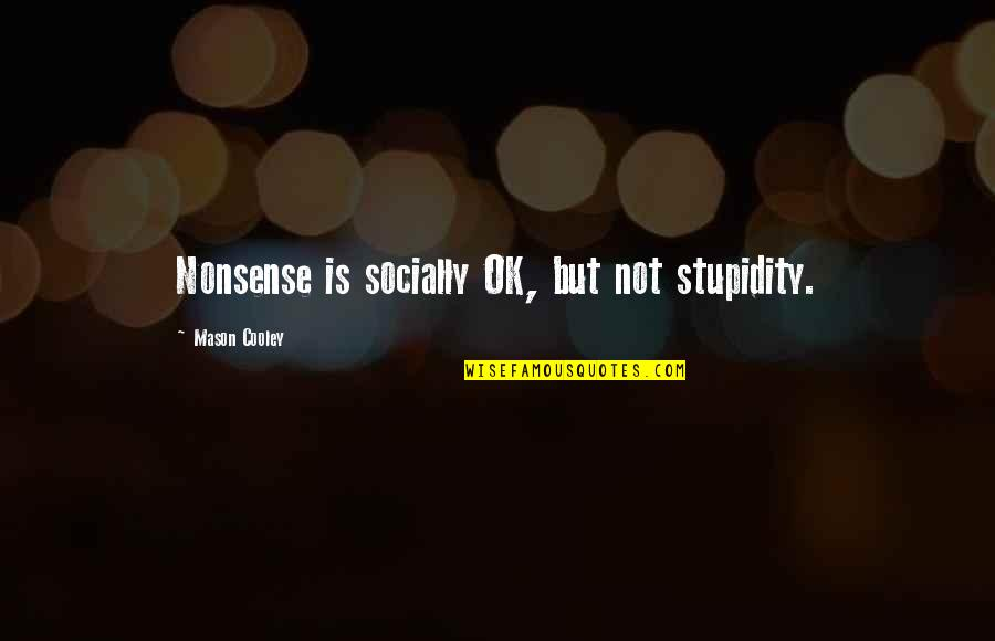 Nickleby Quotes By Mason Cooley: Nonsense is socially OK, but not stupidity.
