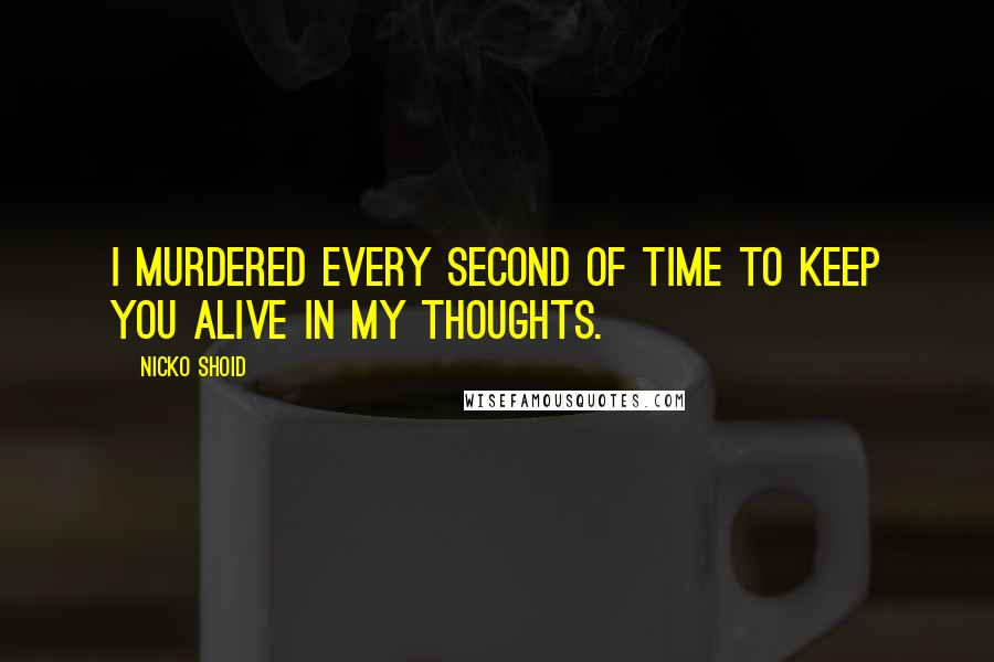 Nicko Shoid quotes: I murdered every second of time to keep you alive in my thoughts.
