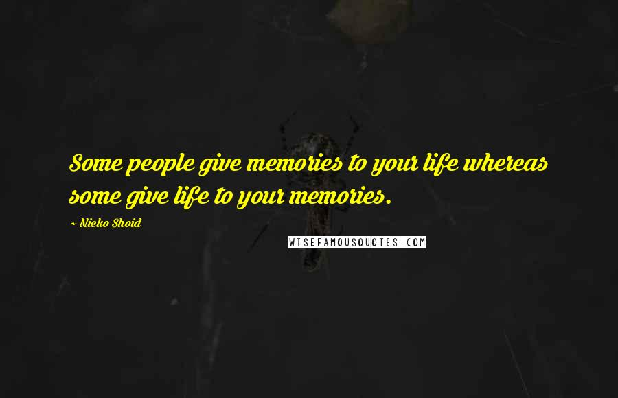 Nicko Shoid quotes: Some people give memories to your life whereas some give life to your memories.