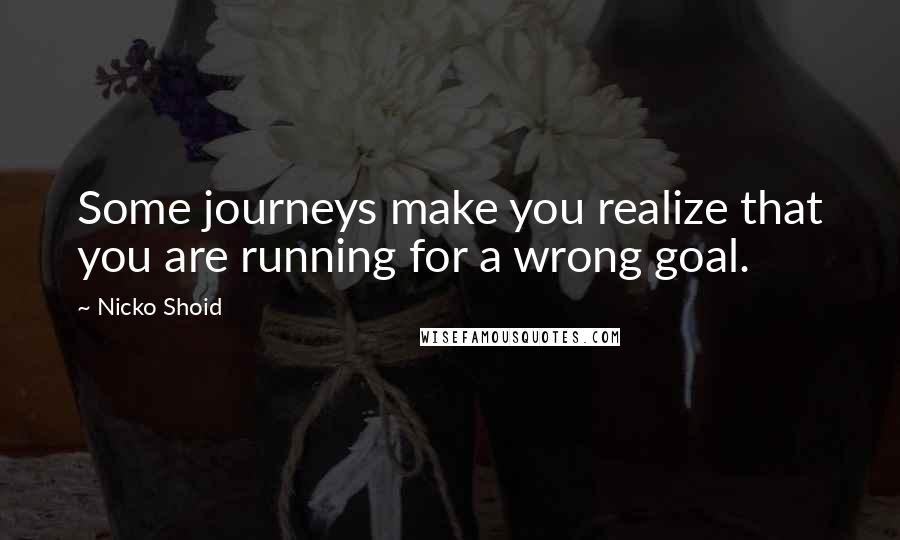 Nicko Shoid quotes: Some journeys make you realize that you are running for a wrong goal.